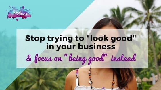Stop looking good in your business and focus on being good instead