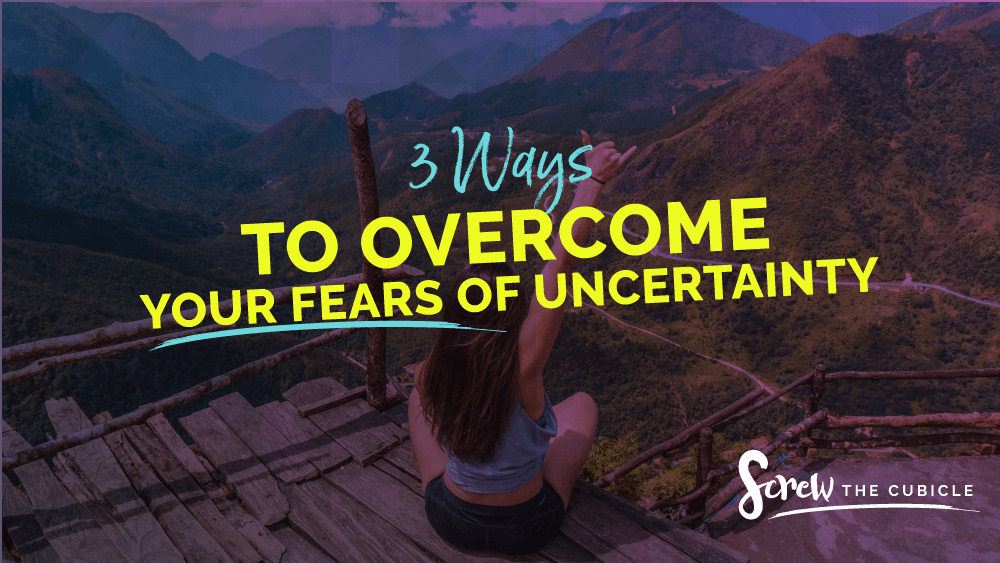 3 Ways To Overcome Your Fears Of Uncertainty