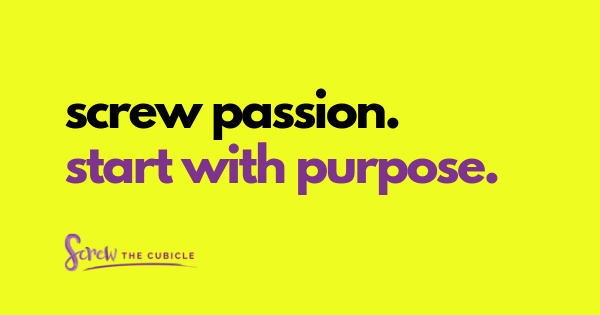 Screw Passion. Start With Purpose Instead