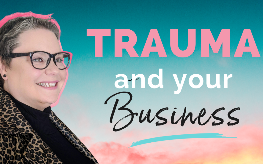 How Trauma Affects Your Relationship With Your Business